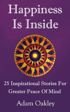 Happiness Is Inside: 25 Inspirational Stories For Greater Peace Of Mind